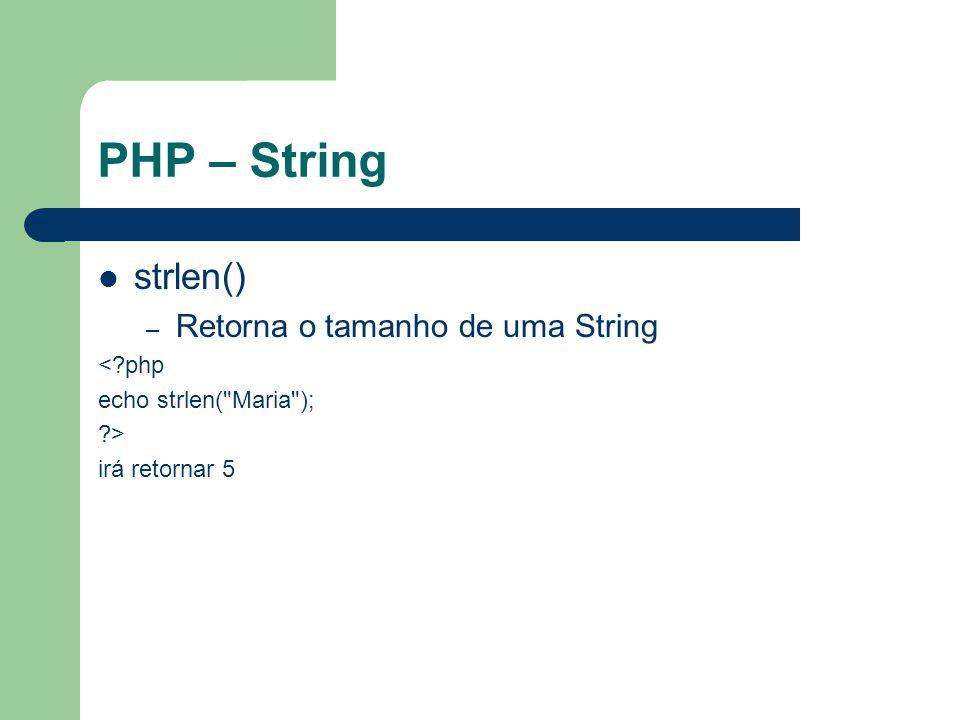 PHP – String strlen() – Retorna o tamanho de uma String <?php echo strlen( Maria ); ?> irá retornar 5