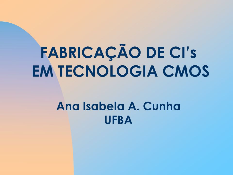 FABRICAÇÃO DE CIs EM TECNOLOGIA CMOS Ana Isabela A. Cunha UFBA