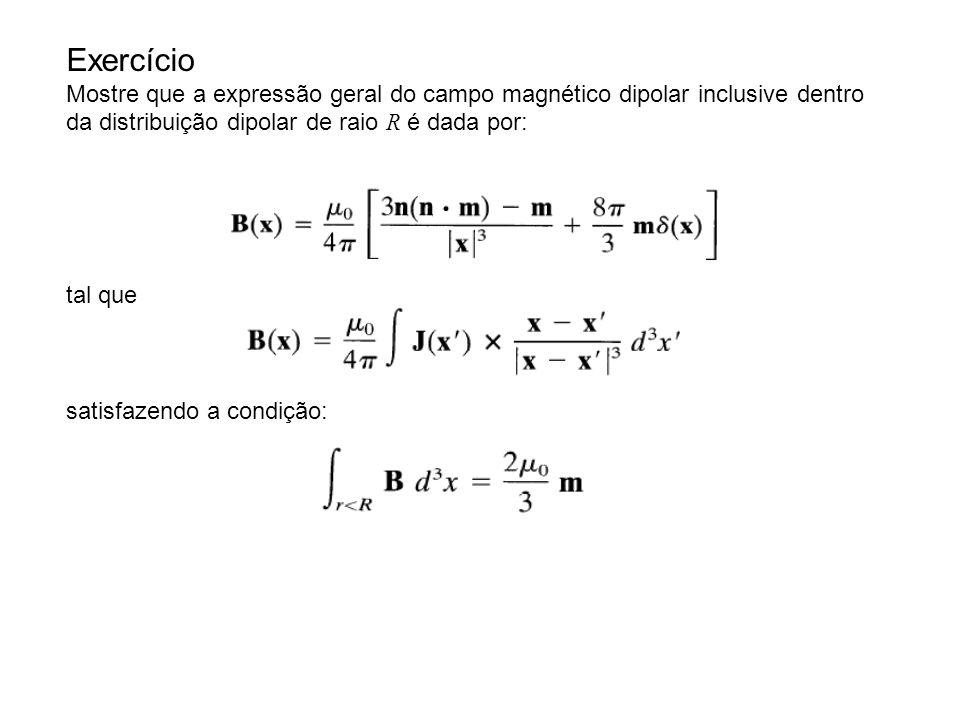 Exercício Mostre que a expressão geral do campo magnético dipolar inclusive dentro da distribuição dipolar de raio R é dada por: tal que satisfazendo