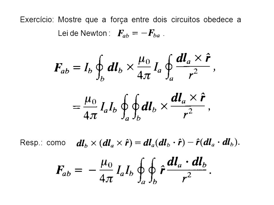Exercício: Mostre que a força entre dois circuitos obedece a Lei de Newton :. Resp.: como