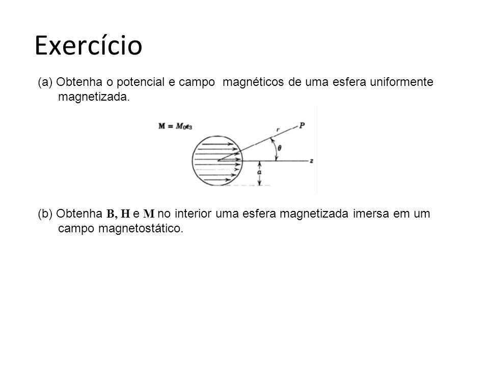 Exercício (a) Obtenha o potencial e campo magnéticos de uma esfera uniformente magnetizada. (b) Obtenha B, H e M no interior uma esfera magnetizada im