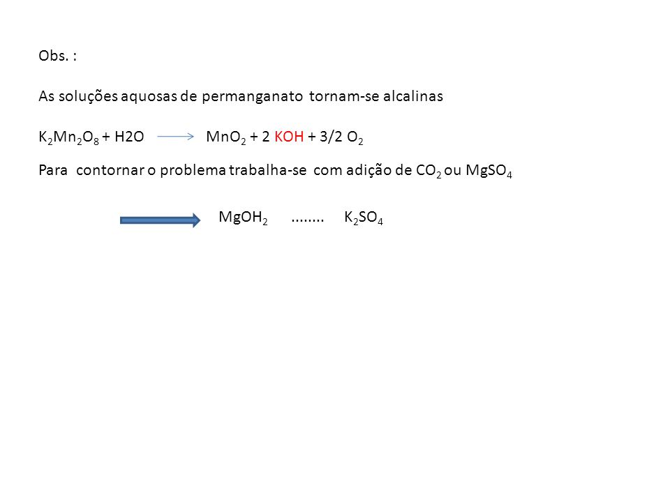 Obs. : As soluções aquosas de permanganato tornam-se alcalinas K 2 Mn 2 O 8 + H2O MnO 2 + 2 KOH + 3/2 O 2 Para contornar o problema trabalha-se com ad