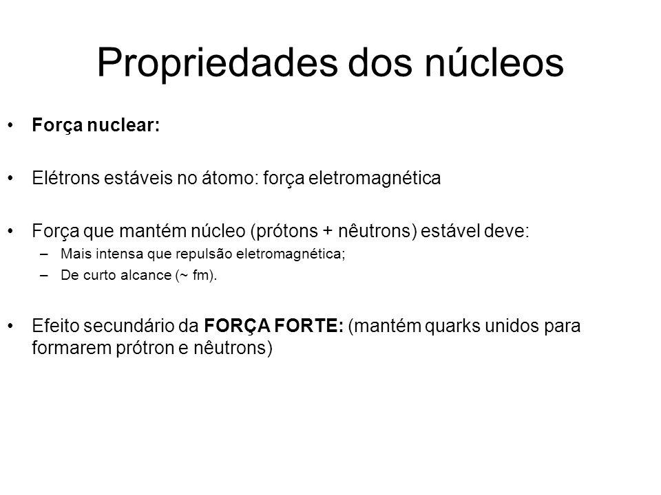 Propriedades dos núcleos Força nuclear: Elétrons estáveis no átomo: força eletromagnética Força que mantém núcleo (prótons + nêutrons) estável deve: –