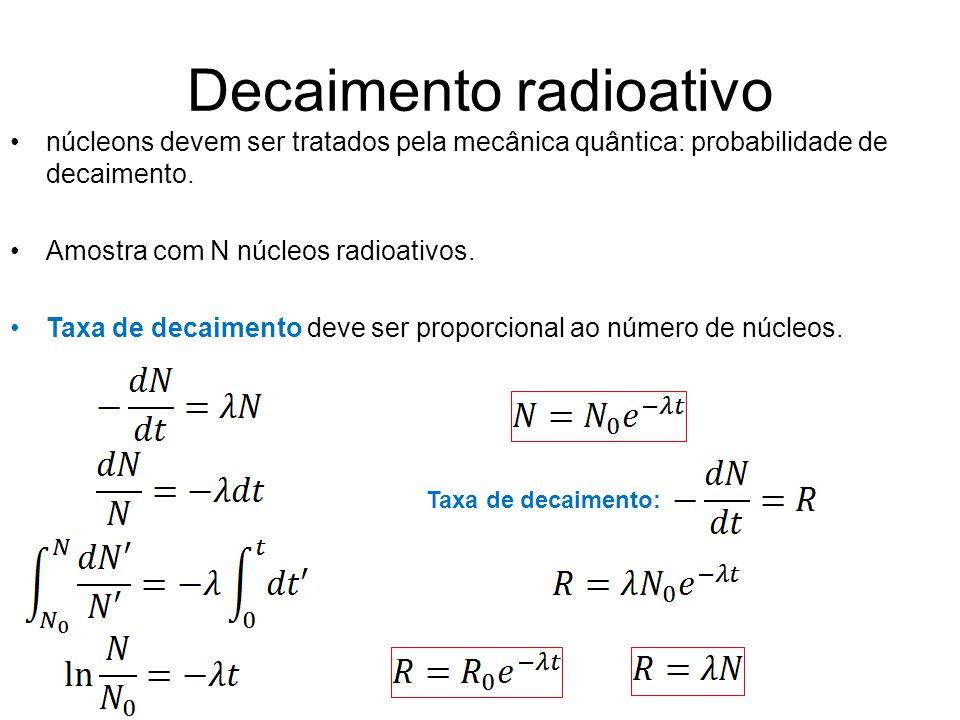Decaimento radioativo núcleons devem ser tratados pela mecânica quântica: probabilidade de decaimento. Amostra com N núcleos radioativos. Taxa de deca