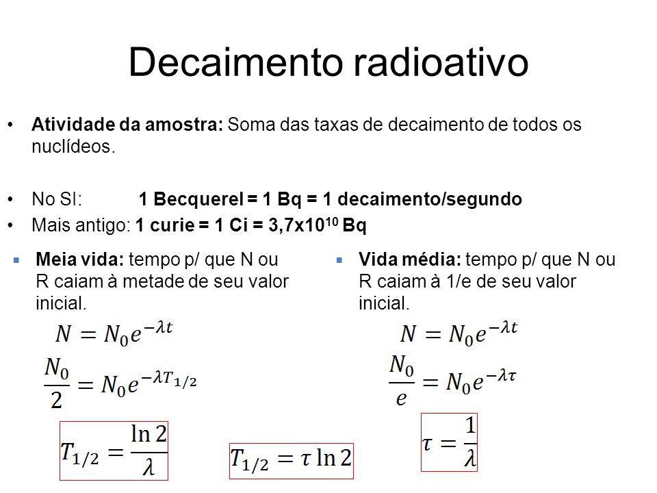 Decaimento radioativo Atividade da amostra: Soma das taxas de decaimento de todos os nuclídeos. No SI: 1 Becquerel = 1 Bq = 1 decaimento/segundo Mais
