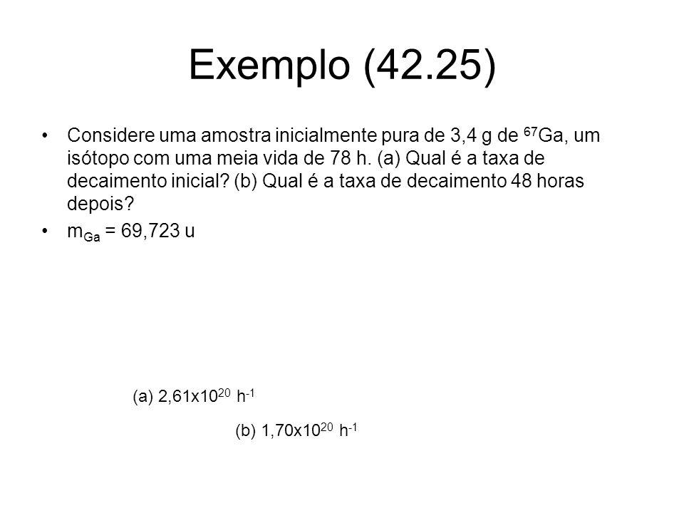 Exemplo (42.25) Considere uma amostra inicialmente pura de 3,4 g de 67 Ga, um isótopo com uma meia vida de 78 h. (a) Qual é a taxa de decaimento inici