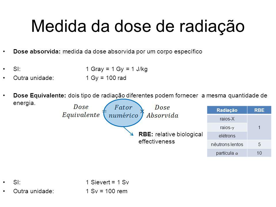 Medida da dose de radiação Dose absorvida: medida da dose absorvida por um corpo específico SI:1 Gray = 1 Gy = 1 J/kg Outra unidade:1 Gy = 100 rad Dos