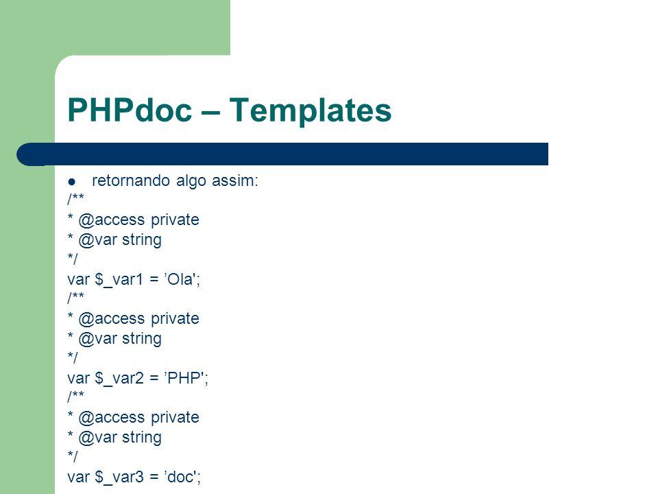 PHPdoc – Templates retornando algo assim: /** * @access private * @var string */ var $_var1 = Ola'; /** * @access private * @var string */ var $_var2