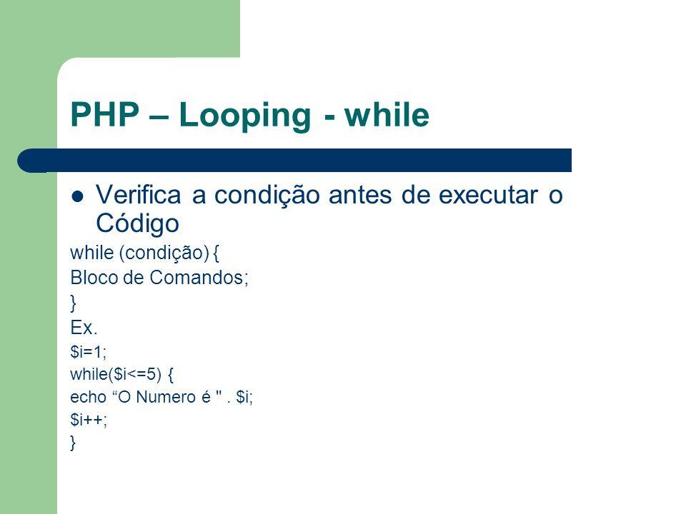 PHP – Looping - while Verifica a condição antes de executar o Código while (condição) { Bloco de Comandos; } Ex. $i=1; while($i<=5) { echo O Numero é