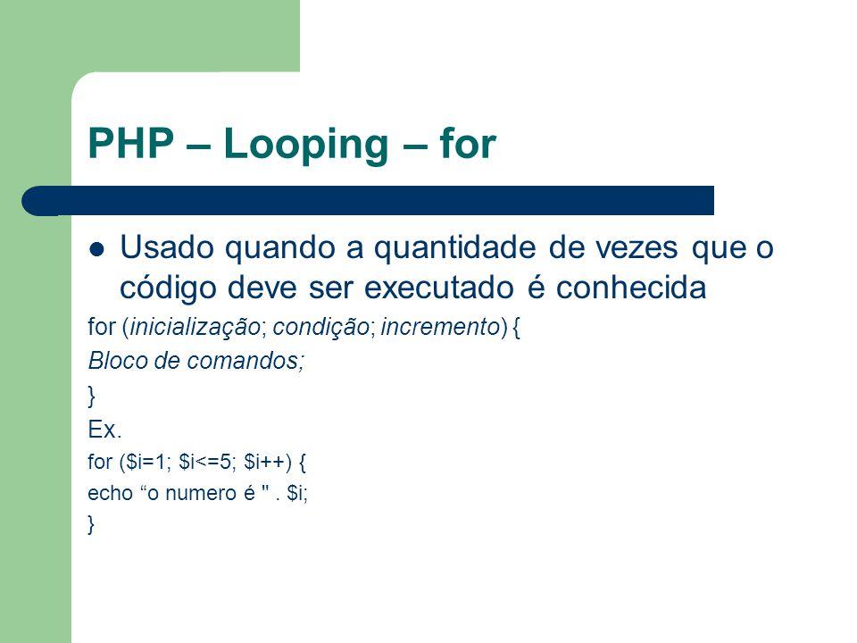 PHP – Looping – for Usado quando a quantidade de vezes que o código deve ser executado é conhecida for (inicialização; condição; incremento) { Bloco d