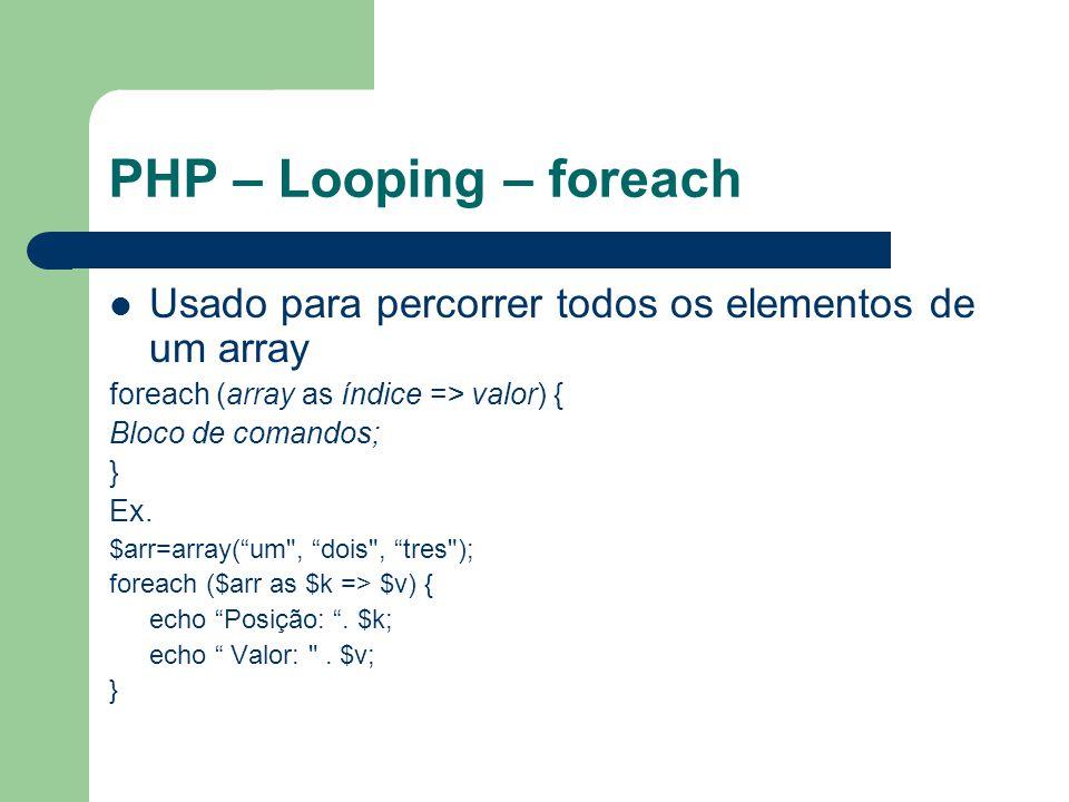 PHP – Looping – foreach Usado para percorrer todos os elementos de um array foreach (array as índice => valor) { Bloco de comandos; } Ex. $arr=array(u