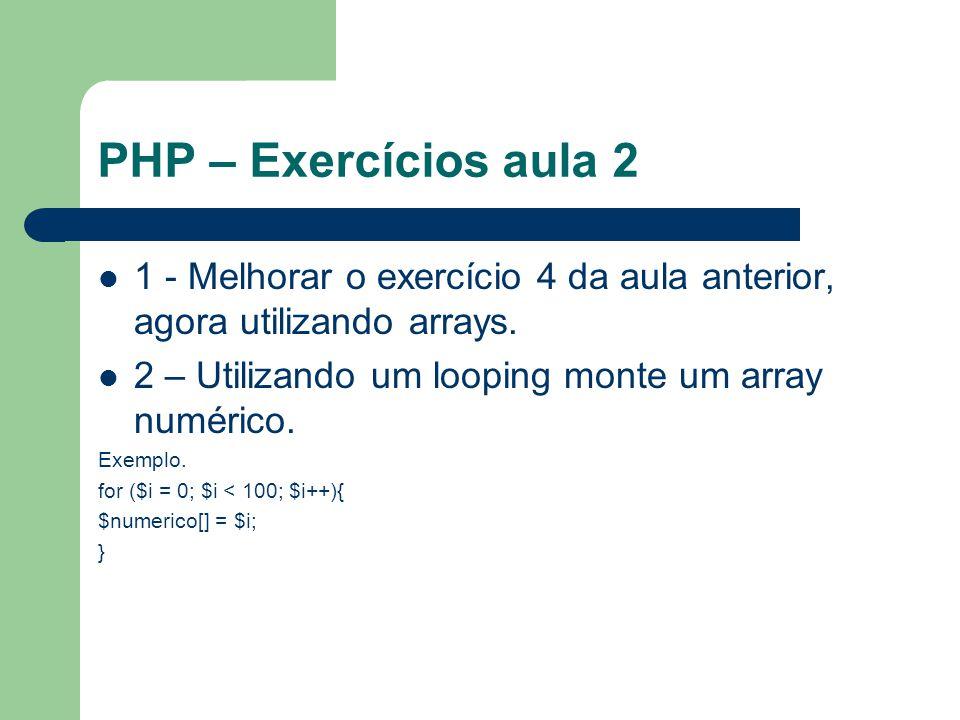 PHP – Exercícios aula 2 1 - Melhorar o exercício 4 da aula anterior, agora utilizando arrays. 2 – Utilizando um looping monte um array numérico. Exemp