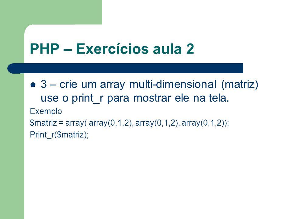 PHP – Exercícios aula 2 3 – crie um array multi-dimensional (matriz) use o print_r para mostrar ele na tela. Exemplo $matriz = array( array(0,1,2), ar