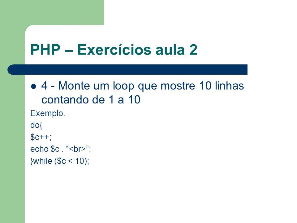 PHP – Exercícios aula 2 4 - Monte um loop que mostre 10 linhas contando de 1 a 10 Exemplo. do{ $c++; echo $c. ; }while ($c < 10);