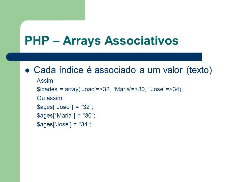 PHP – Arrays Associativos Cada índice é associado a um valor (texto) Assim: $idades = array(Joao=>32, Maria=>30,