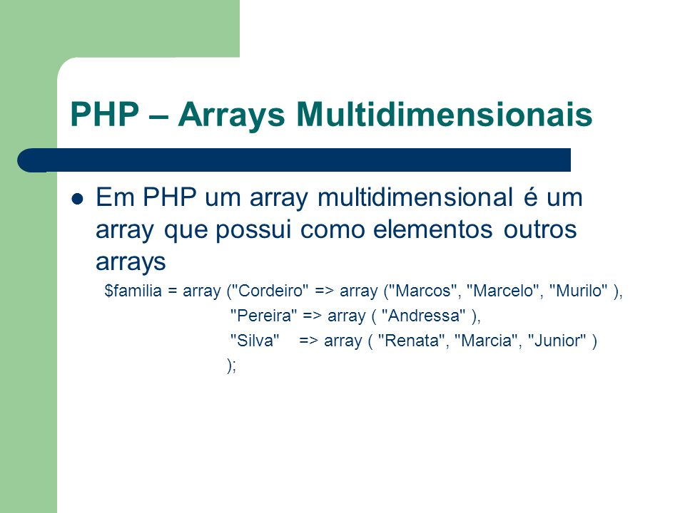 PHP – Arrays Multidimensionais Em PHP um array multidimensional é um array que possui como elementos outros arrays $familia = array ( Cordeiro => array ( Marcos , Marcelo , Murilo ), Pereira => array ( Andressa ), Silva => array ( Renata , Marcia , Junior ) );