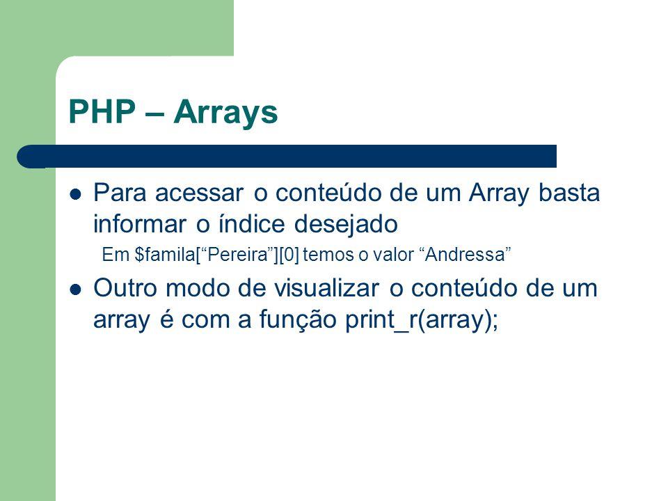 PHP – Arrays Para acessar o conteúdo de um Array basta informar o índice desejado Em $famila[Pereira][0] temos o valor Andressa Outro modo de visualiz