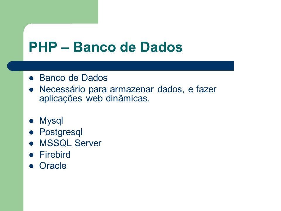 PHP – Banco de Dados Banco de Dados Necessário para armazenar dados, e fazer aplicações web dinâmicas. Mysql Postgresql MSSQL Server Firebird Oracle