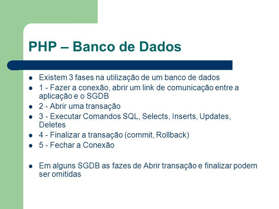 PHP – Banco de Dados Existem 3 fases na utilização de um banco de dados 1 - Fazer a conexão, abrir um link de comunicação entre a aplicação e o SGDB 2