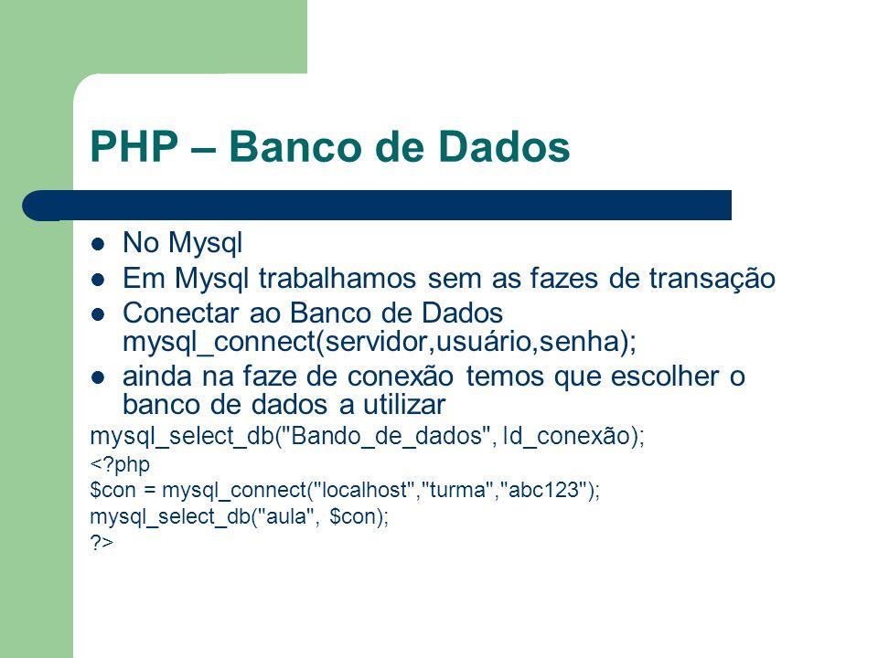PHP – Banco de Dados No Mysql Em Mysql trabalhamos sem as fazes de transação Conectar ao Banco de Dados mysql_connect(servidor,usuário,senha); ainda n