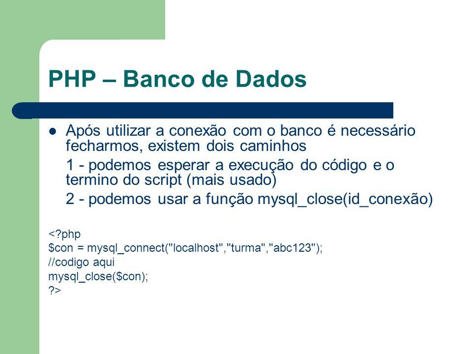 PHP – Banco de Dados Para recuperar mensagens de erro no mysql usa-se mysql_error() Esta função retorna a ultima mensagem de erro do Banco de dados <?php $con = mysql_connect( localhost , turma , abc123 ); if (!$con){ echo( erro ao conectar : .