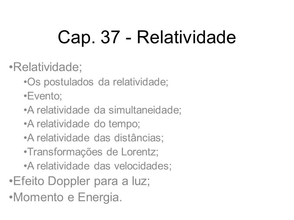 Cap. 37 - Relatividade Relatividade; Os postulados da relatividade; Evento; A relatividade da simultaneidade; A relatividade do tempo; A relatividade