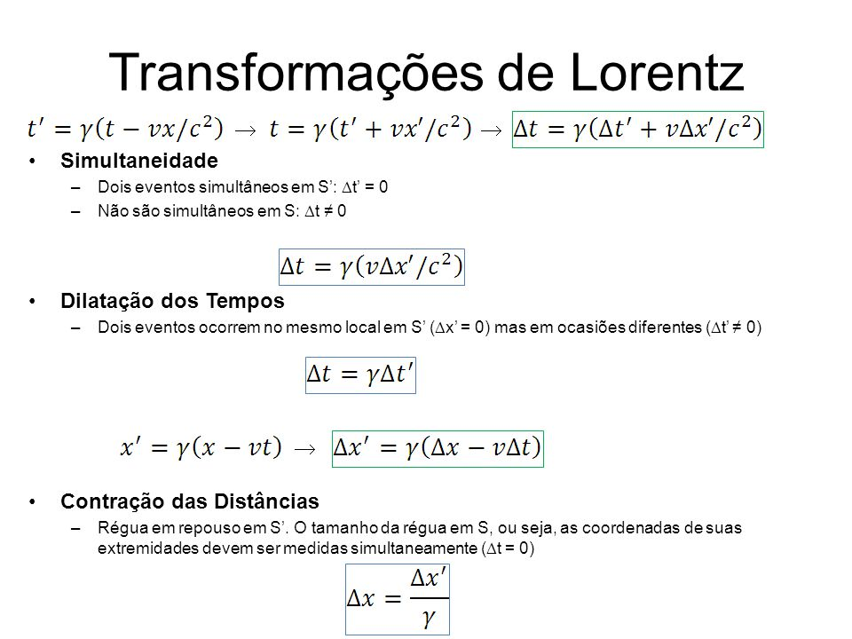 Transformações de Lorentz Simultaneidade –Dois eventos simultâneos em S: t = 0 –Não são simultâneos em S: t 0 Dilatação dos Tempos –Dois eventos ocorr