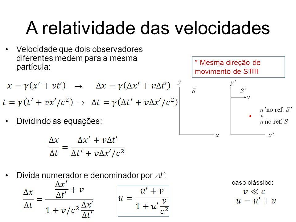 A relatividade das velocidades Velocidade que dois observadores diferentes medem para a mesma partícula: Dividindo as equações: Divida numerador e den