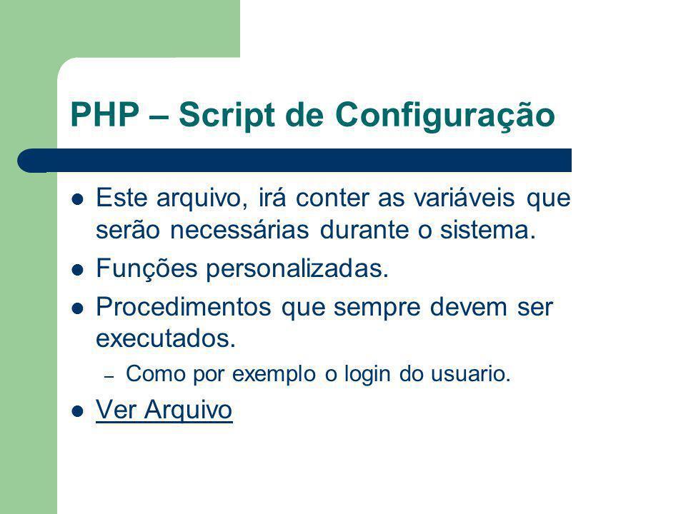 PHP – Script de Configuração Este arquivo, irá conter as variáveis que serão necessárias durante o sistema. Funções personalizadas. Procedimentos que