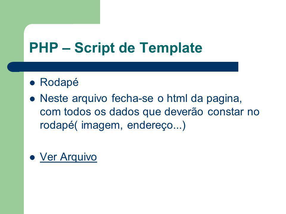 PHP – Script de Template Rodapé Neste arquivo fecha-se o html da pagina, com todos os dados que deverão constar no rodapé( imagem, endereço...) Ver Ar