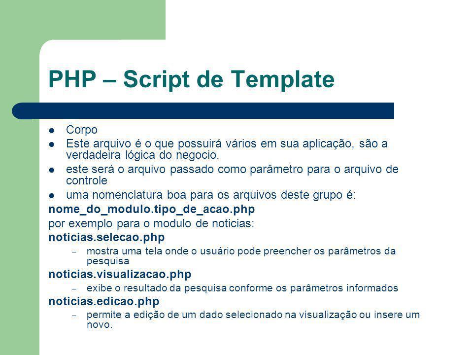 PHP – Script de Template Corpo Este arquivo é o que possuirá vários em sua aplicação, são a verdadeira lógica do negocio. este será o arquivo passado