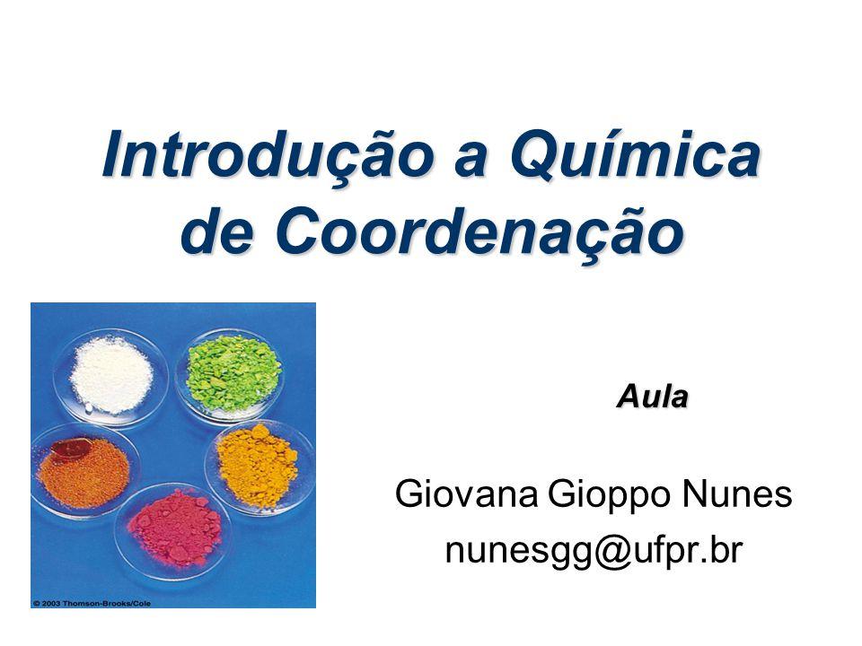 Introdução a Química de Coordenação Giovana Gioppo Nunes nunesgg@ufpr.br Aula