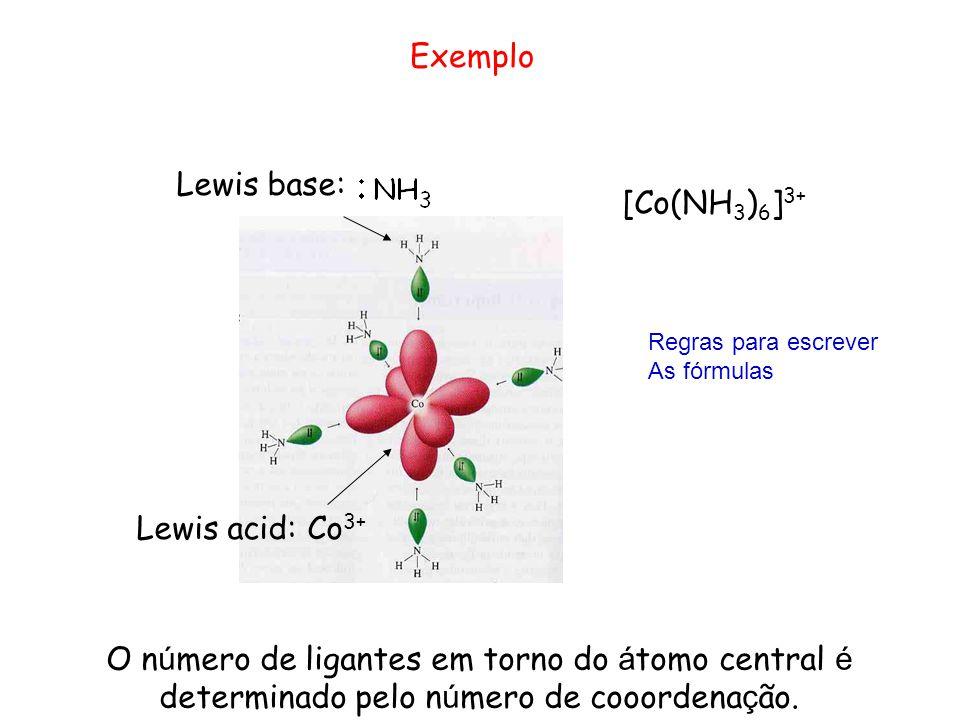 Lewis acid: Co 3+ Lewis base: [Co(NH 3 ) 6 ] 3+ Exemplo O n ú mero de ligantes em torno do á tomo central é determinado pelo n ú mero de cooordena ç ão.