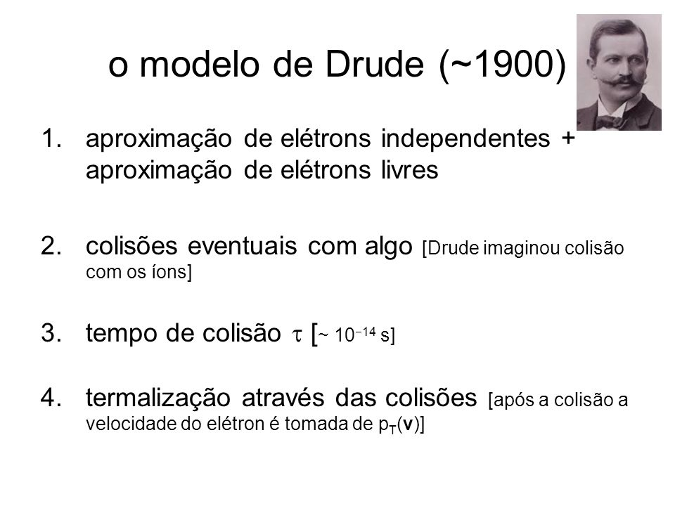 o modelo de Drude (~1900) 1.aproximação de elétrons independentes + aproximação de elétrons livres 2.colisões eventuais com algo [Drude imaginou colis