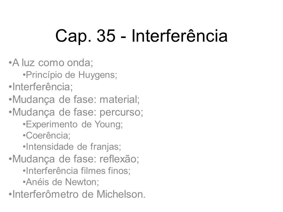 Cap. 35 - Interferência A luz como onda; Princípio de Huygens; Interferência; Mudança de fase: material; Mudança de fase: percurso; Experimento de You