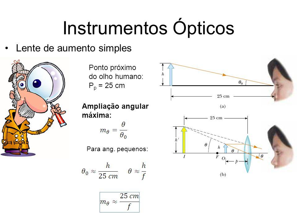 Instrumentos Ópticos Lente de aumento simples Ponto próximo do olho humano: P p = 25 cm Ampliação angular máxima: Para ang. pequenos: