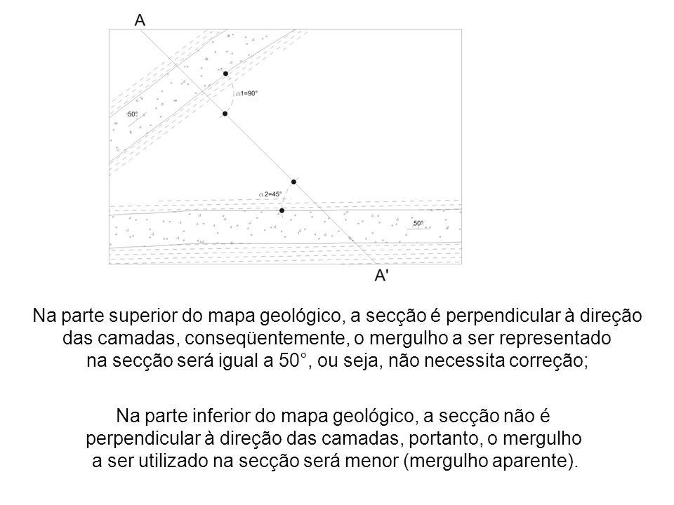 Na parte superior do mapa geológico, a secção é perpendicular à direção das camadas, conseqüentemente, o mergulho a ser representado na secção será ig