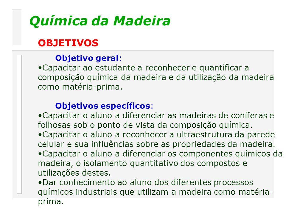 Química da Madeira OBJETIVOS Objetivo geral: Capacitar ao estudante a reconhecer e quantificar a composição química da madeira e da utilização da madeira como matéria-prima.
