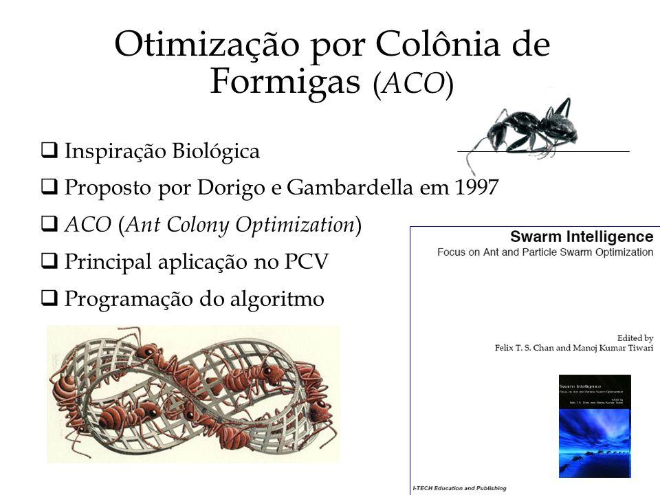 Otimização por Colônia de Formigas ( ACO ) Inspiração Biológica Proposto por Dorigo e Gambardella em 1997 ACO ( Ant Colony Optimization ) Principal aplicação no PCV Programação do algoritmo