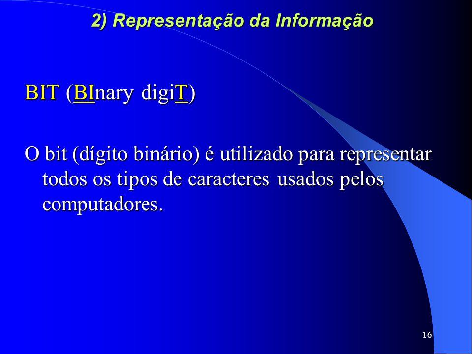 16 2) Representação da Informação BIT (BInary digiT) O bit (dígito binário) é utilizado para representar todos os tipos de caracteres usados pelos computadores.