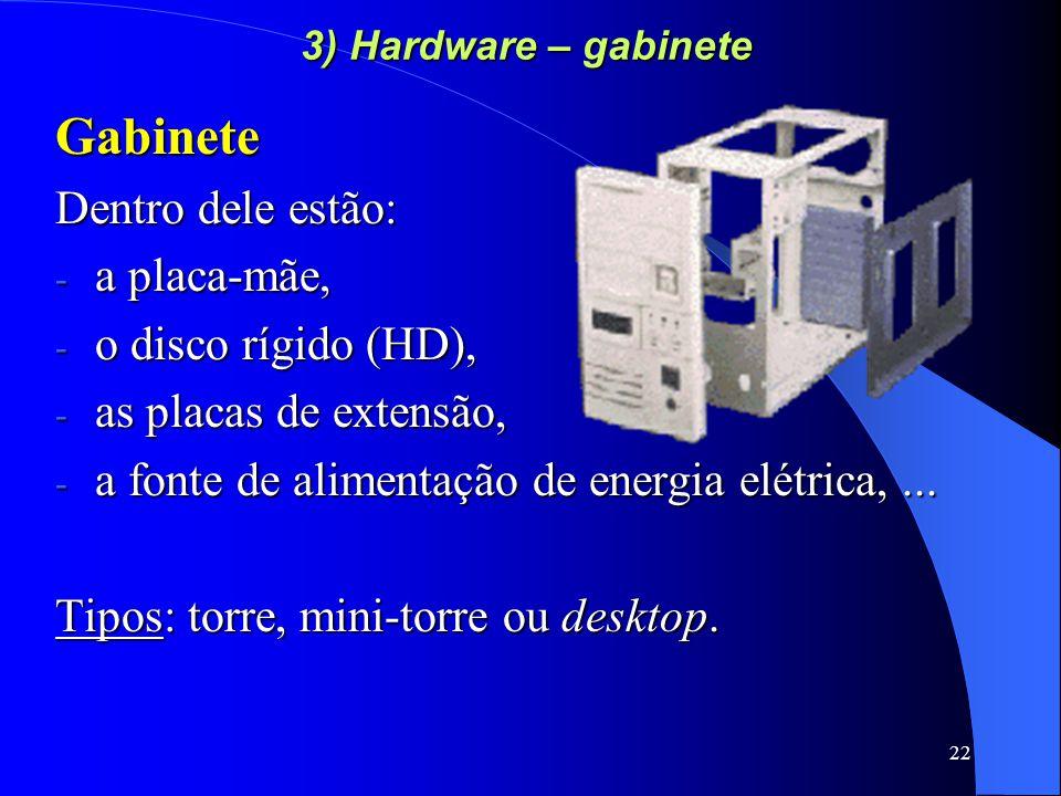 22 3) Hardware – gabinete Gabinete Dentro dele estão: - a placa-mãe, - o disco rígido (HD), - as placas de extensão, - a fonte de alimentação de energia elétrica,...