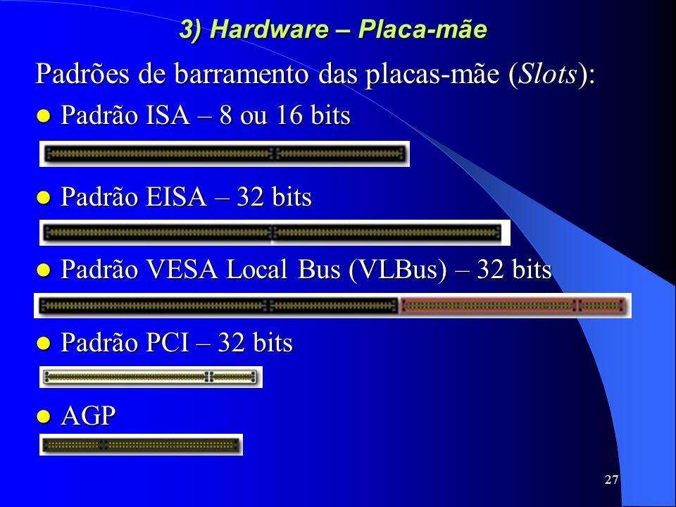 27 3) Hardware – Placa-mãe Padrões de barramento das placas-mãe (Slots): Padrão ISA – 8 ou 16 bits Padrão ISA – 8 ou 16 bits Padrão EISA – 32 bits Padrão EISA – 32 bits Padrão VESA Local Bus (VLBus) – 32 bits Padrão VESA Local Bus (VLBus) – 32 bits Padrão PCI – 32 bits Padrão PCI – 32 bits AGP AGP