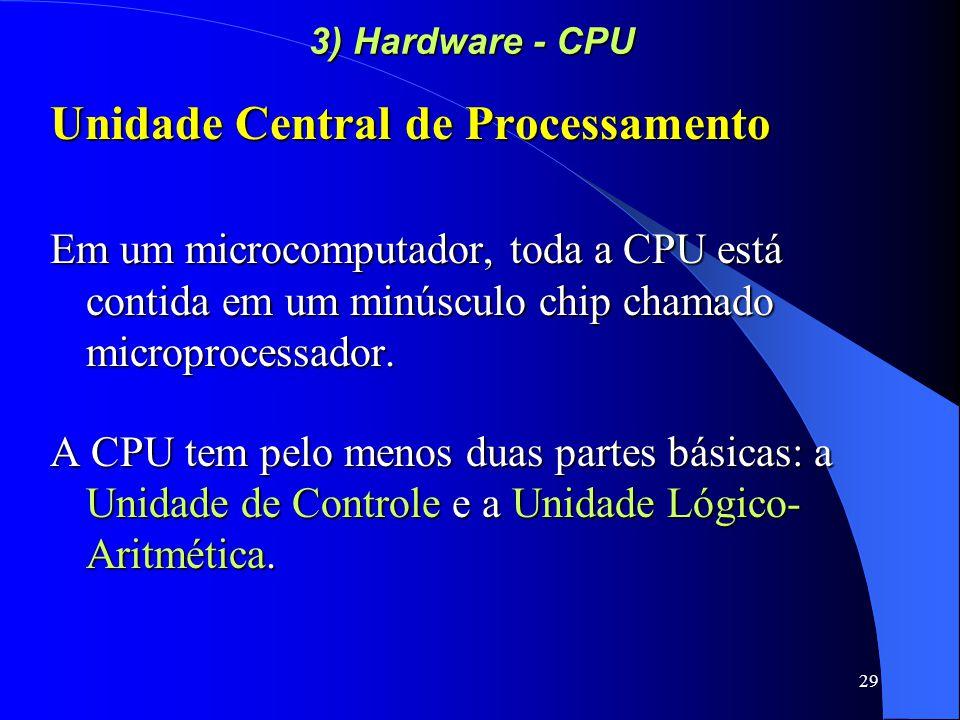 29 3) Hardware - CPU Unidade Central de Processamento Em um microcomputador, toda a CPU está contida em um minúsculo chip chamado microprocessador.