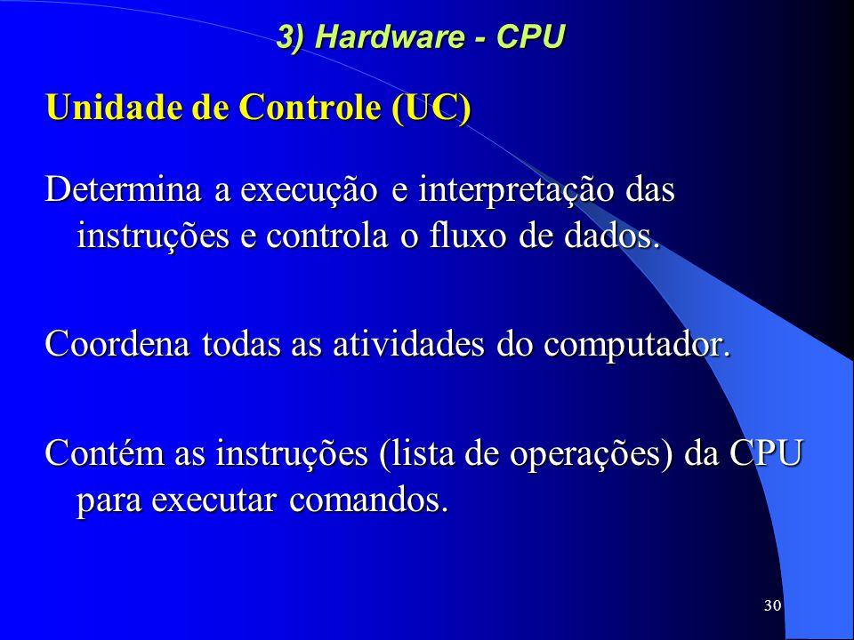 30 3) Hardware - CPU Unidade de Controle (UC) Determina a execução e interpretação das instruções e controla o fluxo de dados.