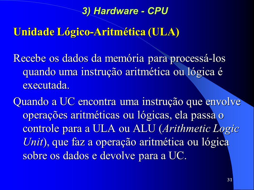 31 3) Hardware - CPU Unidade Lógico-Aritmética (ULA) Recebe os dados da memória para processá-los quando uma instrução aritmética ou lógica é executada.