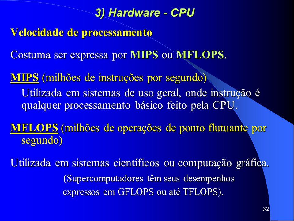 32 3) Hardware - CPU Velocidade de processamento Costuma ser expressa por MIPS ou MFLOPS.