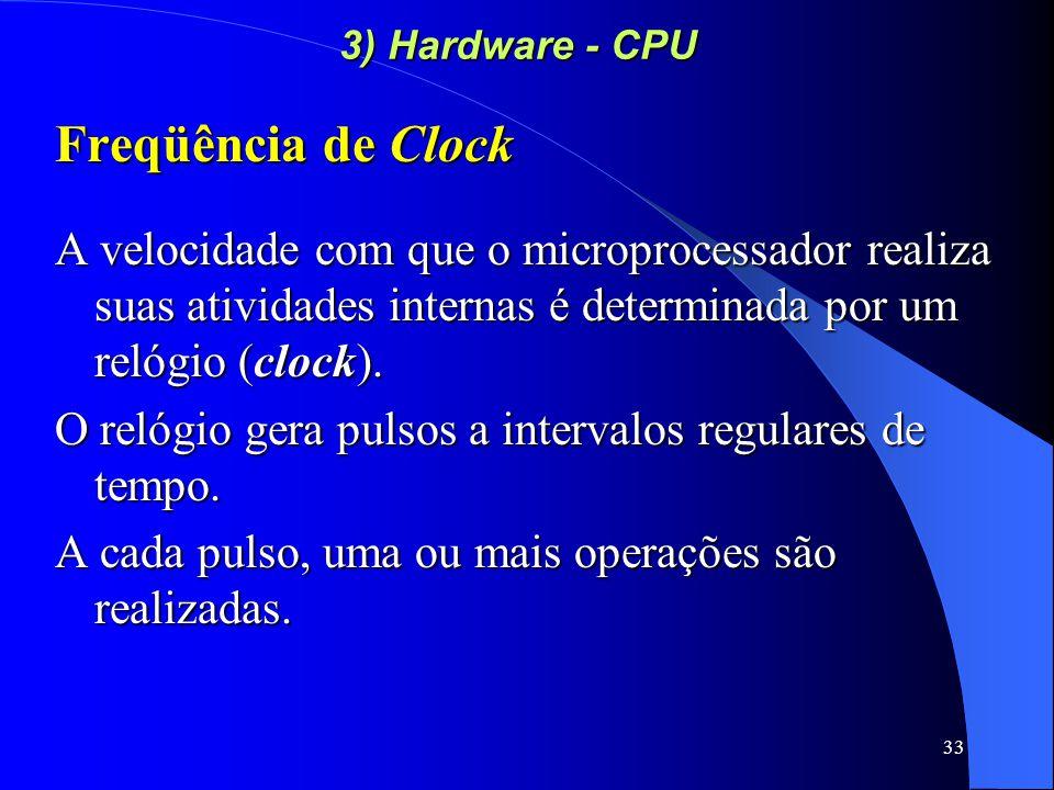 33 3) Hardware - CPU Freqüência de Clock A velocidade com que o microprocessador realiza suas atividades internas é determinada por um relógio (clock).