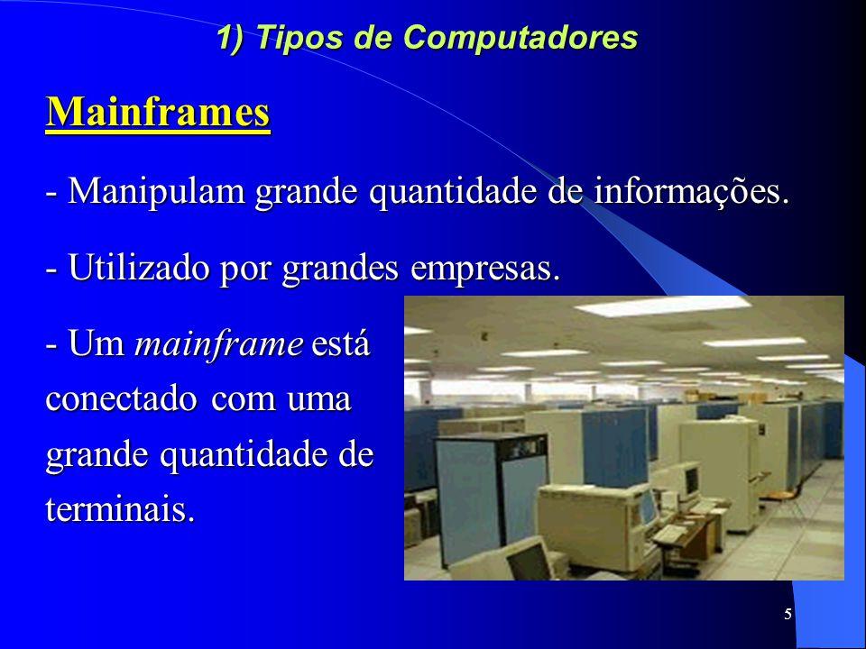 5 1) Tipos de Computadores Mainframes - Manipulam grande quantidade de informações.