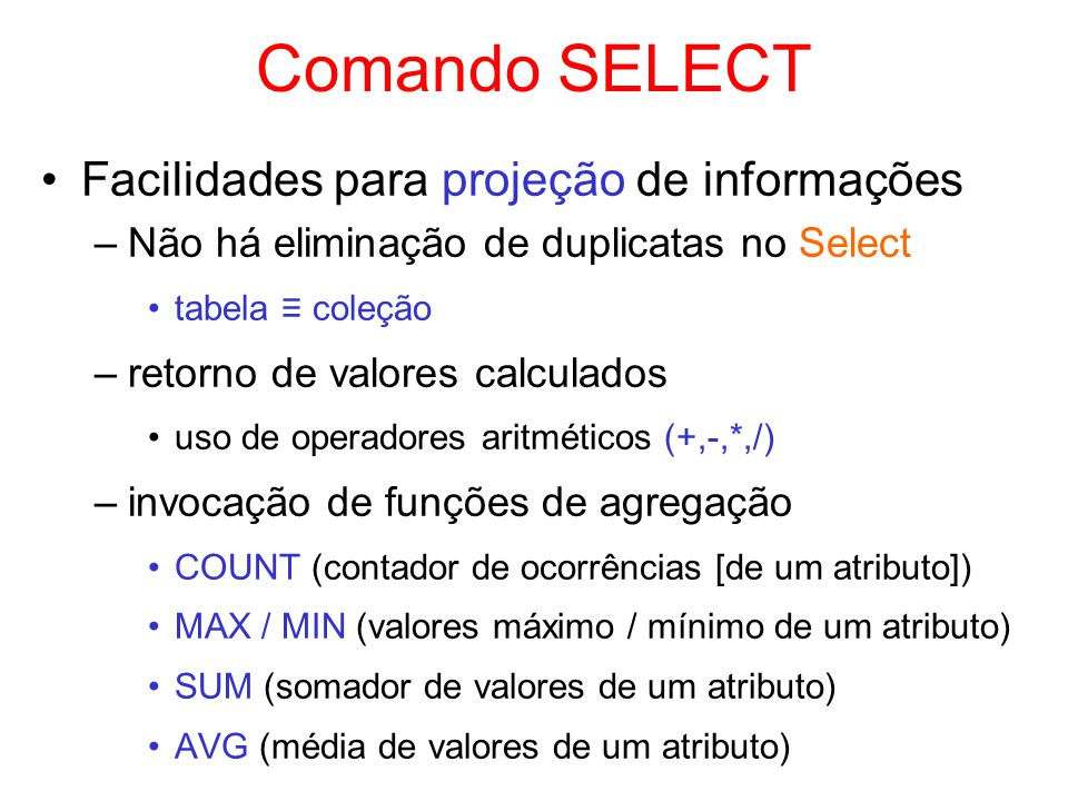 Comando SELECT Facilidades para projeção de informações –Não há eliminação de duplicatas no Select tabela coleção –retorno de valores calculados uso d