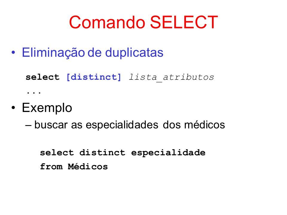 Comando SELECT Eliminação de duplicatas select [distinct] lista_atributos... Exemplo –buscar as especialidades dos médicos select distinct especialida